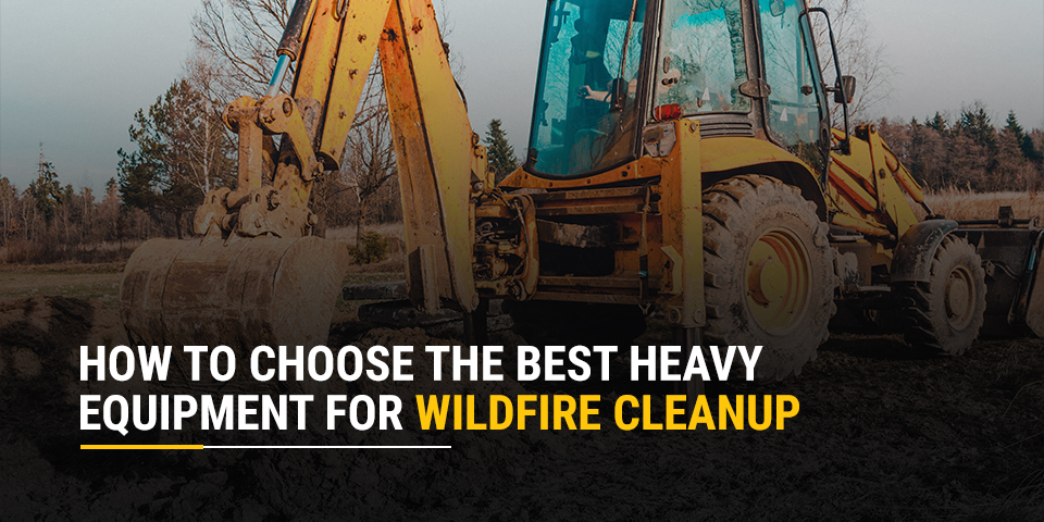 How to Choose the Best Heavy Equipment for Wildfire Cleanup