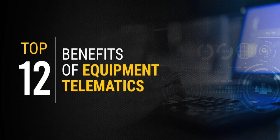 Top 12 Benefits of Equipment Telematics